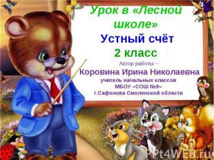 Урок в «Лесной школе» Устный счёт 2 класс Автор работы – Коровина Ирина Николаев