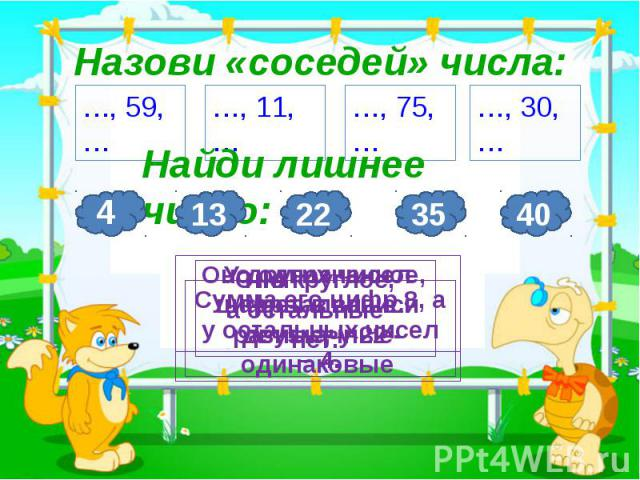 3 Назови «соседей» числа: …, 59, … …, 11, … …, 75, … …, 30, … Найди лишнее число: 4 Оно однозначное, а остальные двузначные 13 22 У других чисел цифры в записи разные, у 22 - одинаковые 35 Сумма его цифр 8, а у остальных чисел – 4. 40 Оно круглое, а…
