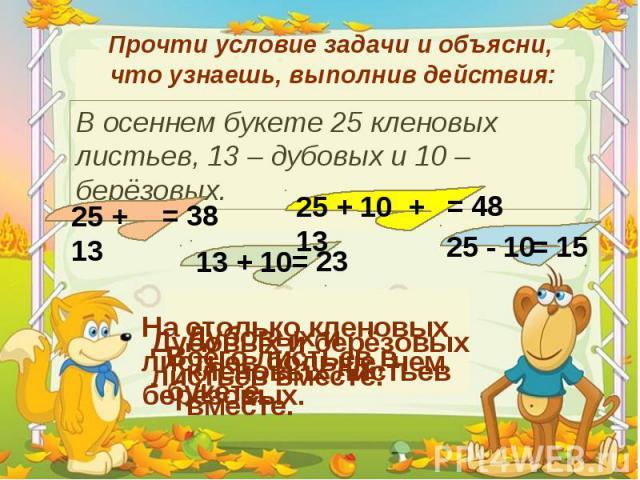 Прочти условие задачи и объясни, что узнаешь, выполнив действия: В осеннем букете 25 кленовых листьев, 13 – дубовых и 10 – берёзовых. 25 + 13 Дубовых и кленовых листьев вместе. = 38 13 + 10 Дубовых и берёзовых листьев вместе. = 23 25 + 10 + 13 Всего…
