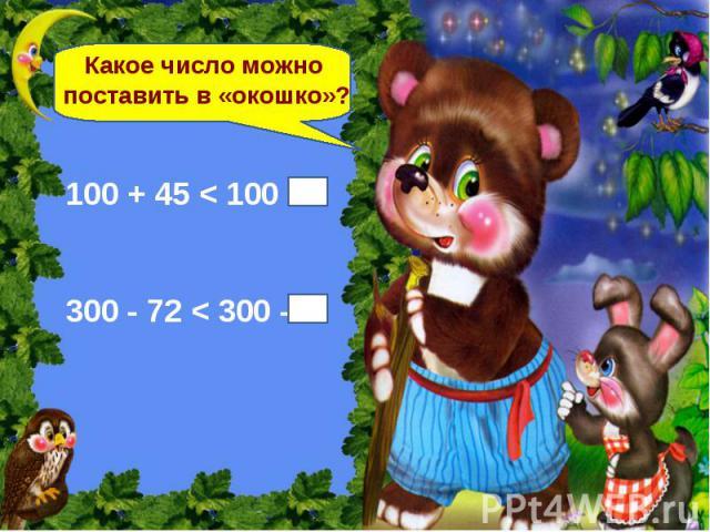 Какое число можно поставить в «окошко»? 100 + 45 < 100 + 300 - 72 < 300 –
