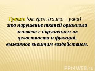 Травма (от греч. trauma – рана) – это нарушение тканей организма человека с нару