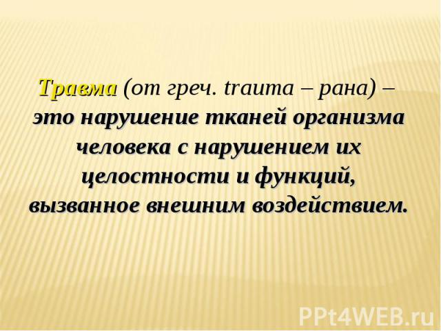 Травма (от греч. trauma – рана) – это нарушение тканей организма человека с нарушением их целостности и функций, вызванное внешним воздействием.