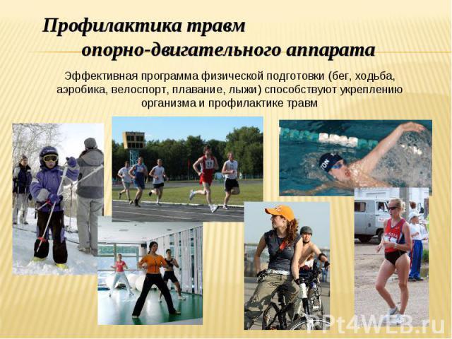 Профилактика травм опорно-двигательного аппарата Эффективная программа физической подготовки (бег, ходьба, аэробика, велоспорт, плавание, лыжи) способствуют укреплению организма и профилактике травм