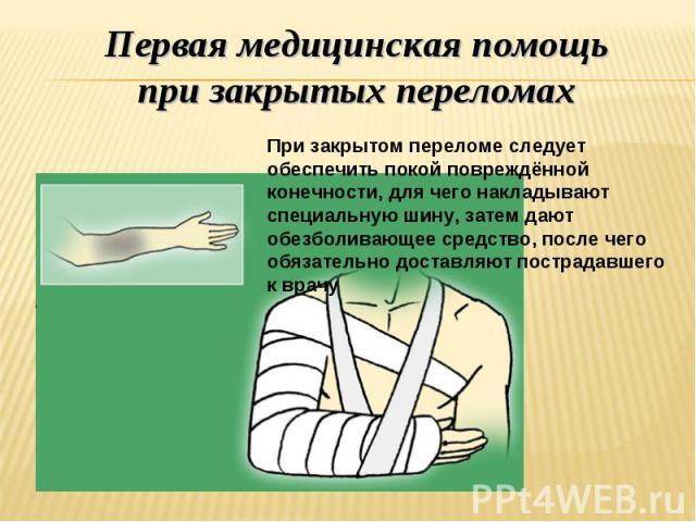Первая медицинская помощь при закрытых переломах При закрытом переломе следует обеспечить покой повреждённой конечности, для чего накладывают специальную шину, затем дают обезболивающее средство, после чего обязательно доставляют пострадавшего к врачу