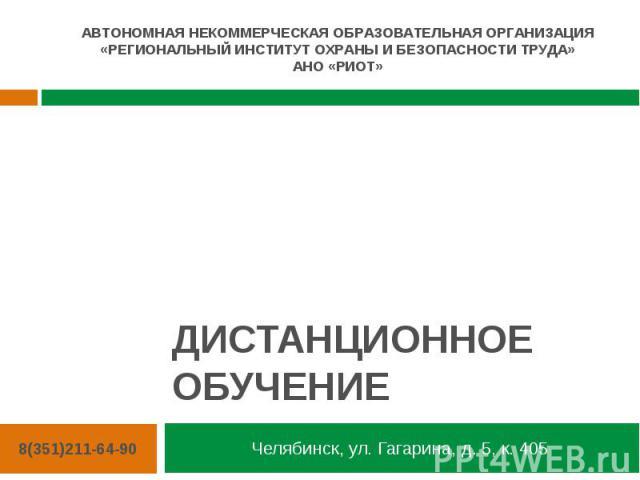 ДИСТАНЦИОННОЕ ОБУЧЕНИЕ Челябинск, ул. Гагарина, д. 5, к. 405 АВТОНОМНАЯ НЕКОММЕРЧЕСКАЯ ОБРАЗОВАТЕЛЬНАЯ ОРГАНИЗАЦИЯ «РЕГИОНАЛЬНЫЙ ИНСТИТУТ ОХРАНЫ И БЕЗОПАСНОСТИ ТРУДА» АНО «РИОТ» 8(351)211-64-90