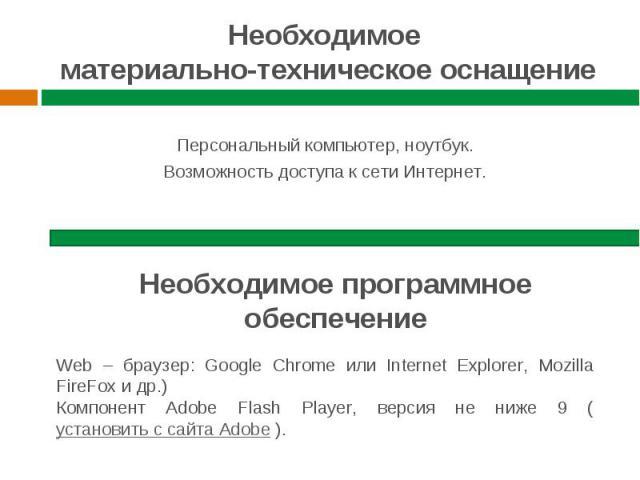 Необходимое материально-техническое оснащение Персональный компьютер, ноутбук. Возможность доступа к сети Интернет. Необходимое программное обеспечение Web – браузер: Google Chrome или Internet Explorer, Mozilla FireFox и др.) Компонент Adobe Flash …