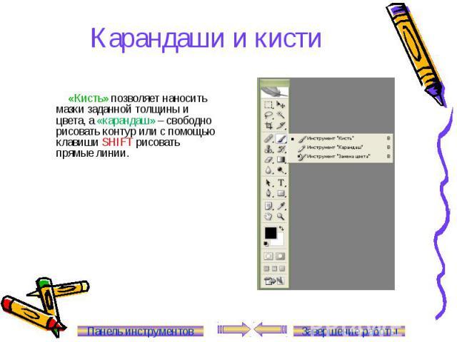 Карандаши и кисти «Кисть» позволяет наносить мазки заданной толщины и цвета, а «карандаш» – свободно рисовать контур или с помощью клавиши SHIFT рисовать прямые линии. Панель инструментов Завершение работы