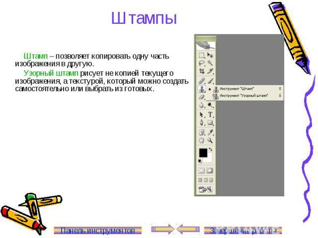 Штампы Штамп – позволяет копировать одну часть изображения в другую. Узорный штамп рисует не копией текущего изображения, а текстурой, который можно создать самостоятельно или выбрать из готовых. Панель инструментов Завершение работы
