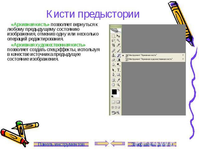 Кисти предыстории «Архивная кисть» позволяет вернуться к любому предыдущему состоянию изображения, отменив одну или несколько операций редактирования. «Архивная художественная кисть» позволяет создать спецэффекты, используя в качестве источника пред…