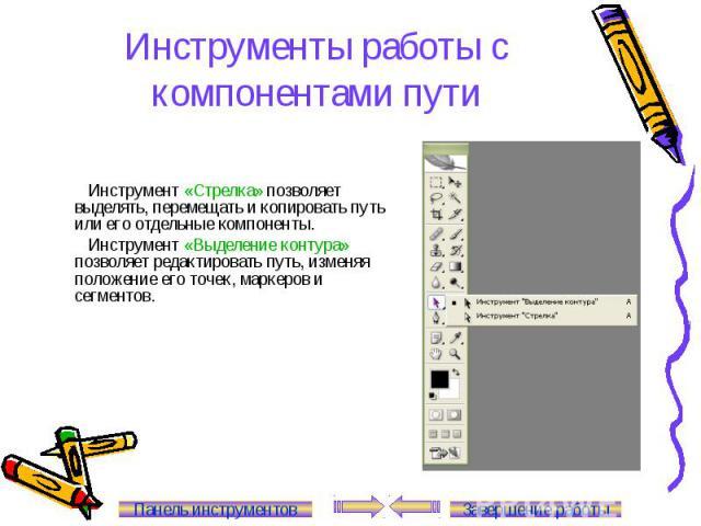 Инструменты работы с компонентами пути Инструмент «Стрелка» позволяет выделять, перемещать и копировать путь или его отдельные компоненты. Инструмент «Выделение контура» позволяет редактировать путь, изменяя положение его точек, маркеров и сегментов…