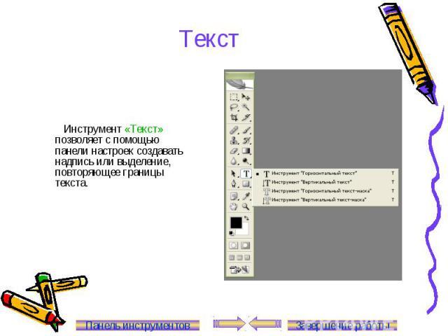 Текст Инструмент «Текст» позволяет с помощью панели настроек создавать надпись или выделение, повторяющее границы текста. Панель инструментов Завершение работы
