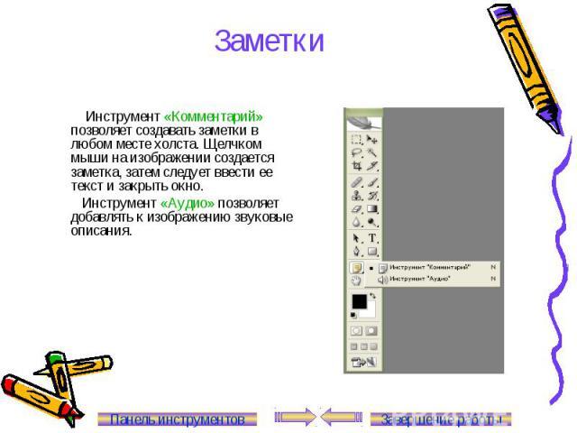 Заметки Инструмент «Комментарий» позволяет создавать заметки в любом месте холста. Щелчком мыши на изображении создается заметка, затем следует ввести ее текст и закрыть окно. Инструмент «Аудио» позволяет добавлять к изображению звуковые описания. П…