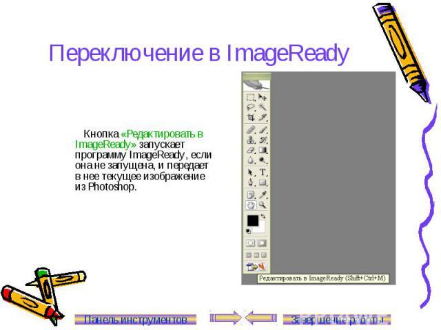 Переключение в ImageReady Кнопка «Редактировать в ImageReady» запускает программу ImageReady, если она не запущена, и передает в нее текущее изображение из Photoshop. Панель инструментов Завершение работы