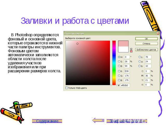 Заливки и работа с цветами В Photoshop определяются фоновый и основной цвета, которые отражаются в нижней части палитры инструментов. Фоновым цветом автоматически заполняются области холста после удаления участков изображения или при расширении разм…
