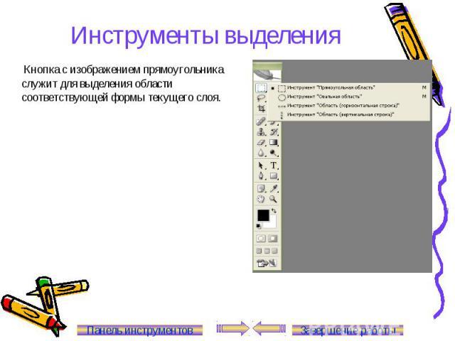 Инструменты выделения Кнопка с изображением прямоугольника служит для выделения области соответствующей формы текущего слоя. Панель инструментов Завершение работы
