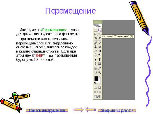 Перемещение Инструмент «Перемещение» служит для движения выделенного фрагмента. При помощи клавиатуры можно перемещать слой или выделенную область с шагом 1 пиксель за каждое нажатие клавиши-стрелки. Если при этом нажат SHIFT – шаг перемещения будет…