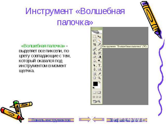 Инструмент «Волшебная палочка» «Волшебная палочка» - выделяет все пиксели, по цвету совпадающие с тем, который оказался под инструментом в момент щелчка. Панель инструментов Завершение работы