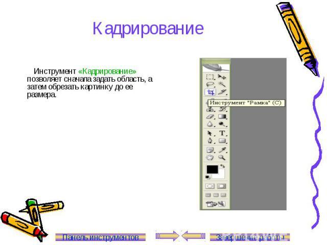 Кадрирование Инструмент «Кадрирование» позволяет сначала задать область, а затем обрезать картинку до ее размера. Панель инструментов Завершение работы