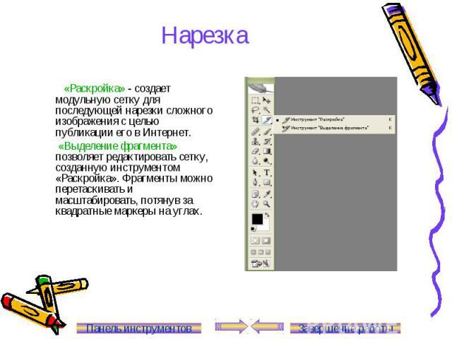 Нарезка «Раскройка» - создает модульную сетку для последующей нарезки сложного изображения с целью публикации его в Интернет. «Выделение фрагмента» позволяет редактировать сетку, созданную инструментом «Раскройка». Фрагменты можно перетаскивать и ма…