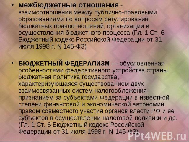 межбюджетные отношения - взаимоотношения между публично-правовыми образованиями по вопросам регулирования бюджетных правоотношений, организации и осуществления бюджетного процесса (Гл. 1 Ст. 6 Бюджетный кодекс Российской Федерации от 31 июля 1998 г.…
