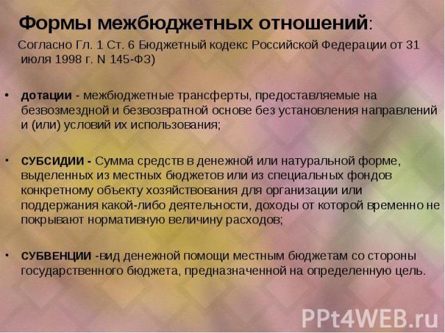 Формы межбюджетных отношений: Согласно Гл. 1 Ст. 6 Бюджетный кодекс Российской Федерации от 31 июля 1998 г. N 145-ФЗ) дотации - межбюджетные трансферты, предоставляемые на безвозмездной и безвозвратной основе без установления направлений и (или) усл…