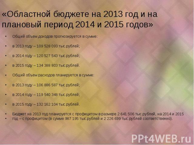«Областной бюджете на 2013 год и на плановый период 2014 и 2015 годов» Общий объем доходов прогнозируется в сумме: в 2013 году – 109 528 093 тыс.рублей; в 2014 году – 120 527 543 тыс.рублей; в 2015 году – 134 388 803 тыс.рублей. Общий объем расходов…