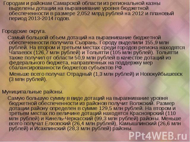 Городам и районам Самарской области из региональной казны выделены дотации на выравнивание уровня бюджетной обеспеченности в размере 2,052 млрд рублей на 2012 и плановый период 2013-2014 годов. Городские округа. Самый большой объем дотаций на выравн…