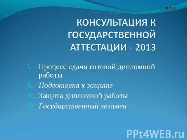 Процесс сдачи готовой дипломной работы Подготовка к защите Защита дипломной работы Государственный экзамен 2013