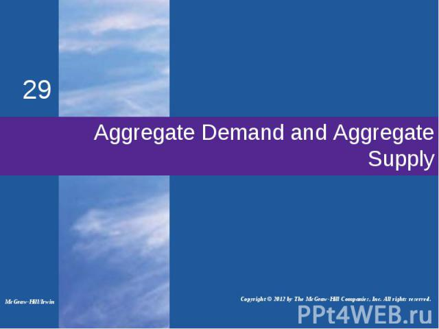Aggregate Demand and Aggregate Supply 29 McGraw-Hill/Irwin Copyright © 2012 by The McGraw-Hill Companies, Inc. All rights reserved.