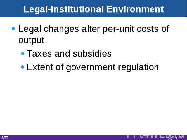 Legal-Institutional Environment Legal changes alter per-unit costs of outputTaxes and subsidiesExtent of government regulation LO2 29-*