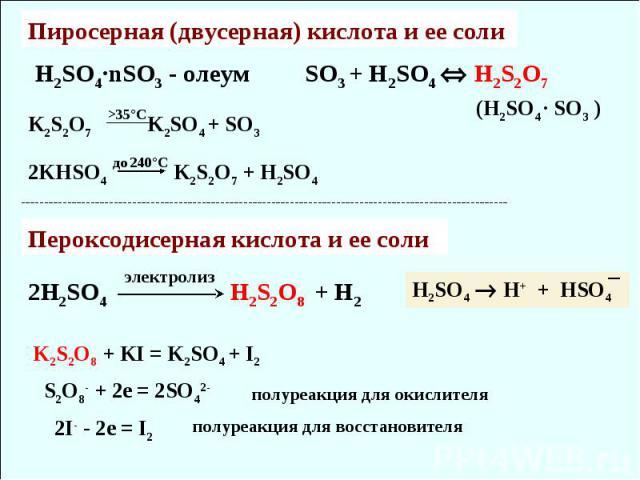 H2SO4·nSO3 - олеум Пиросерная (двусерная) кислота и ее соли (H2SO4 · SO3 ) 2KHSO4 K2S2O7 + H2SO4 до 240°С K2S2O7 K2SO4 + SO3 >35°С SO3 + H2SO4 H2S2O7 Пероксодисерная кислота и ее соли электролиз 2H2SO4 H2S2O8 + H2 H2SO4 H+ + HSO4 K2S2O8 + KI = K2SO4…