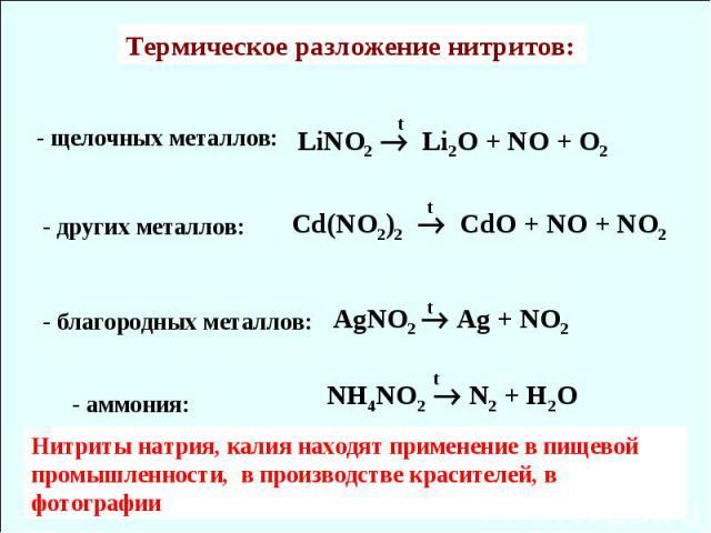 LiNO2 Li2O + NO + O2 Cd(NO2)2 CdO + NO + NO2 AgNO2 Ag + NO2 Термическое разложение нитритов: NH4NO2 N2 + H2O - щелочных металлов: t t - других металлов: - благородных металлов: - аммония: t t Нитриты натрия, калия находят применение в пищевой промыш…