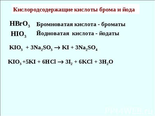 HBrO3 HIO3 Кислородсодержащие кислоты брома и йода Бромноватая кислота - броматы Йодноватая кислота - йодаты KIO3 + 3Na2SO3 KI + 3Na2SO4 KIO3 +5KI + 6HCl 3I2 + 6KCl + 3H2O