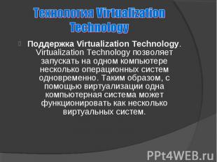 Поддержка Virtualization Technology. Virtualization Technology позволяет запуска