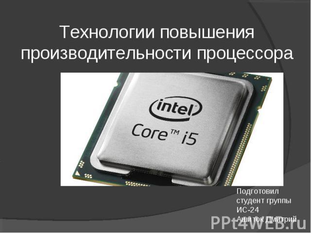 Технологии повышения производительности процессора Подготовил студент группы ИС-24 Ашиток Дмитрий
