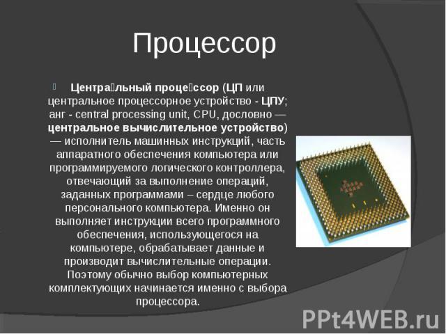 Процессор Центральный процессор (ЦП или центральное процессорное устройство - ЦПУ; анг - central processing unit, CPU, дословно —центральное вычислительное устройство) — исполнитель машинных инструкций, часть аппаратного обеспечения компьютера или п…