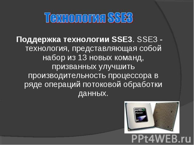 Поддержка технологии SSE3. SSE3 - технология, представляющая собой набор из 13 новых команд, призванных улучшить производительность процессора в ряде операций потоковой обработки данных.
