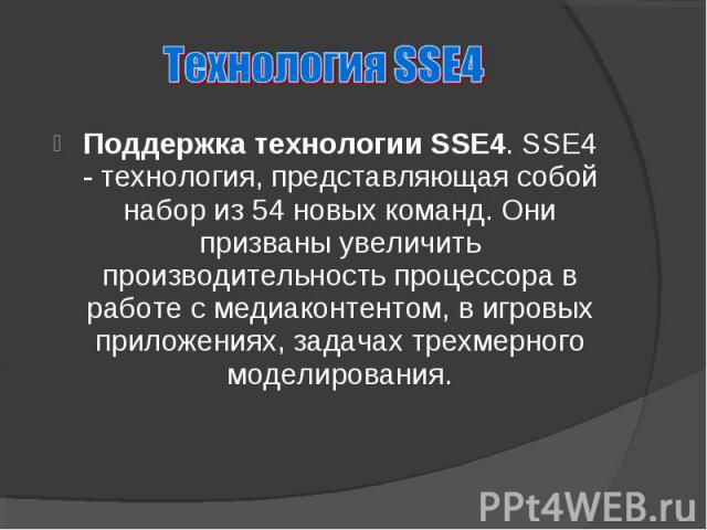 Поддержка технологии SSE4. SSE4 - технология, представляющая собой набор из 54 новых команд. Они призваны увеличить производительность процессора в работе с медиаконтентом, в игровых приложениях, задачах трехмерного моделирования.