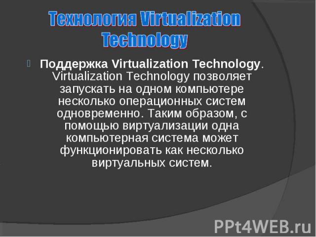 Поддержка Virtualization Technology. Virtualization Technology позволяет запускать на одном компьютере несколько операционных систем одновременно. Таким образом, с помощью виртуализации одна компьютерная система может функционировать как несколько в…