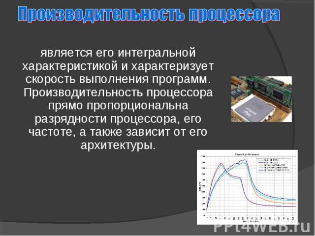является его интегральной характеристикой и характеризует скорость выполнения программ. Производительность процессора прямо пропорциональна разрядности процессора, его частоте, а также зависит от его архитектуры.