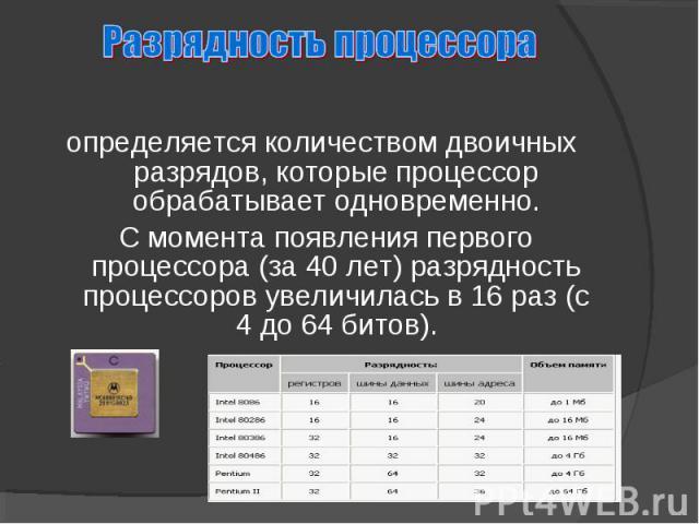 определяется количеством двоичных разрядов, которые процессор обрабатывает одновременно. С момента появления первого процессора (за 40 лет) разрядность процессоров увеличилась в 16 раз (с 4 до 64 битов).