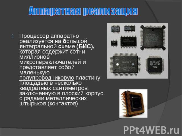 Процессор аппаратно реализуется на большой интегральной схеме (БИС), которая содержит сотни миллионов микропереключателей и представляет собой маленькую полупроводниковую пластину площадью в несколько квадратных сантиметров, заключенную в плоский ко…