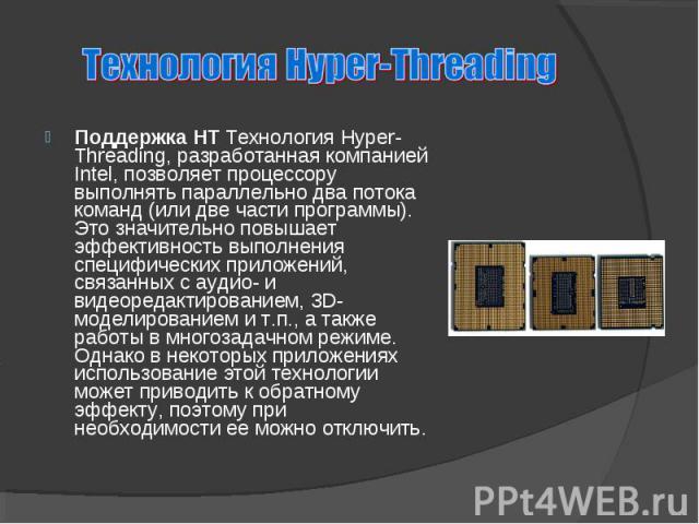 Поддержка HT Технология Hyper-Threading, разработанная компанией Intel, позволяет процессору выполнять параллельно два потока команд (или две части программы). Это значительно повышает эффективность выполнения специфических приложений, связанных с а…