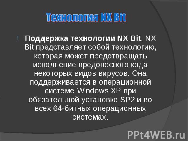 Поддержка технологии NX Bit. NX Bit представляет собой технологию, которая может предотвращать исполнение вредоносного кода некоторых видов вирусов. Она поддерживается в операционной системе Windows XP при обязательной установке SP2 и во всех 64-бит…
