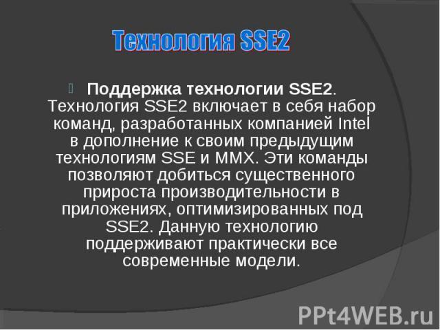 Поддержка технологии SSE2. Технология SSE2 включает в себя набор команд, разработанных компанией Intel в дополнение к своим предыдущим технологиям SSE и MMX. Эти команды позволяют добиться существенного прироста производительности в приложениях, опт…