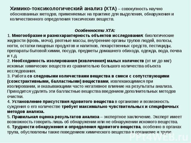 Химико-токсикологический анализ (ХТА) – совокупность научно обоснованных методов, применяемых на практике для выделения, обнаружения и количественного определения токсических веществ. Особенности ХТА: 1. Многообразие и разнохарактерность объектов ис…
