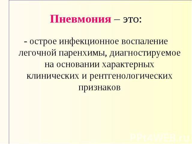 Пневмония – это: - острое инфекционное воспаление легочной паренхимы, диагностируемое на основании характерных клинических и рентгенологических признаков