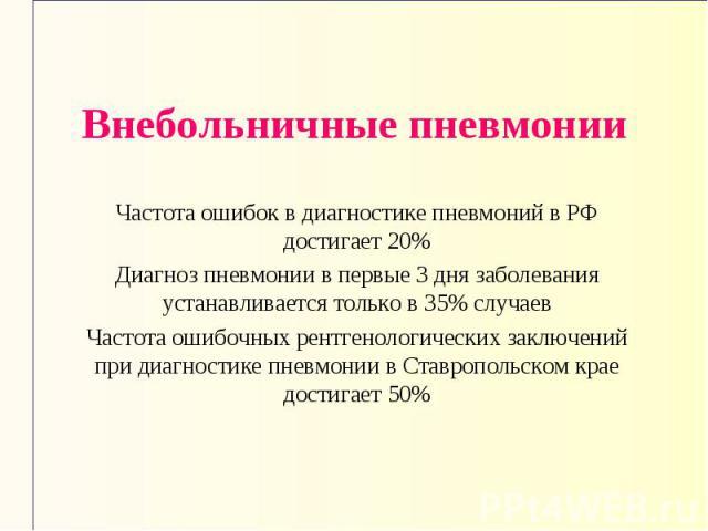 Внебольничные пневмонии Частота ошибок в диагностике пневмоний в РФ достигает 20% Диагноз пневмонии в первые 3 дня заболевания устанавливается только в 35% случаев Частота ошибочных рентгенологических заключений при диагностике пневмонии в Ставропол…
