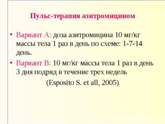 Пульс-терапия азитромицином Вариант А: доза азитромицина 10 мг/кг массы тела 1 раз в день по схеме: 1-7-14 день. Вариант В: 10 мг/кг массы тела 1 раз в день 3 дня подряд в течение трех недель (Esposito S. et all, 2005)