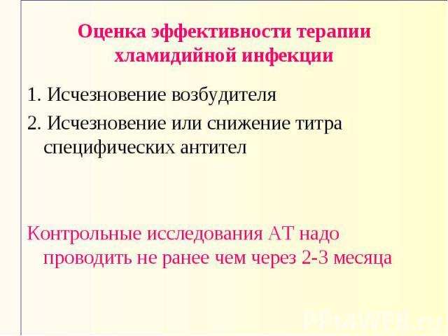 Оценка эффективности терапии хламидийной инфекции 1. Исчезновение возбудителя 2. Исчезновение или снижение титра специфических антител Контрольные исследования АТ надо проводить не ранее чем через 2-3 месяца